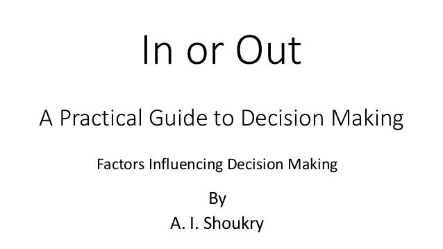 In or Out A Practical Guide to Decision Making By A. I. Shoukry Factors Influencing Decision Making