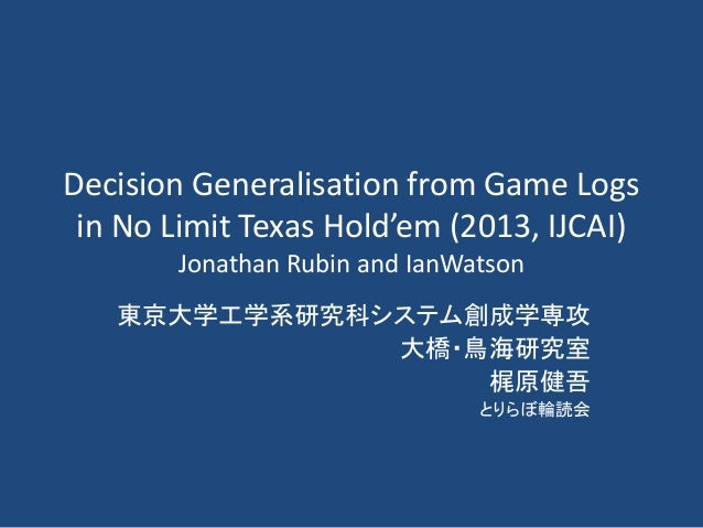 Decision Generalisation from Game Logs in No Limit Texas Hold'em (2013, IJCAI) Jonathan Rubin and IanWatson 東京大学工学系研究科システム...