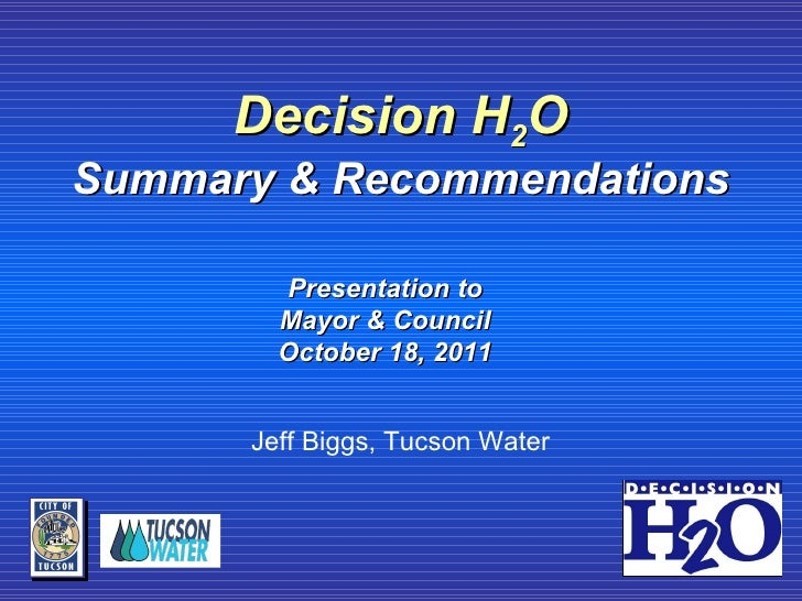 Decision H 2 O Summary & Recommendations Jeff Biggs, Tucson Water Presentation to Mayor & Council October 18, 2011