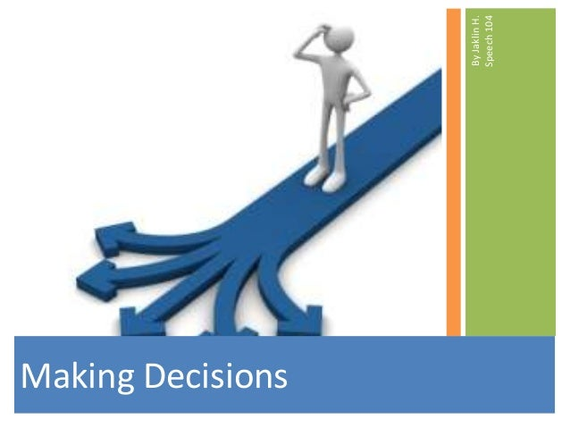 Making Decisions                   By Jaklin H.                   Speech 104