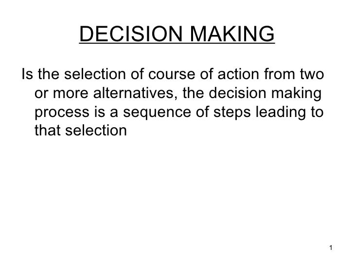 DECISION MAKING <ul><li>Is the selection of course of action from two or more alternatives, the decision making process is...
