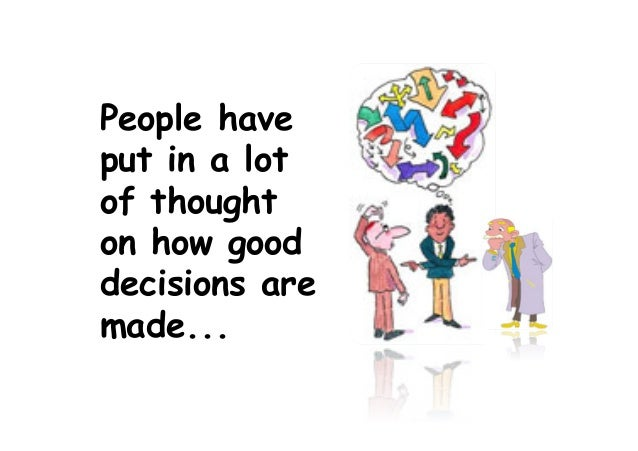 People have put in a lot of thought on how good decisions are made...