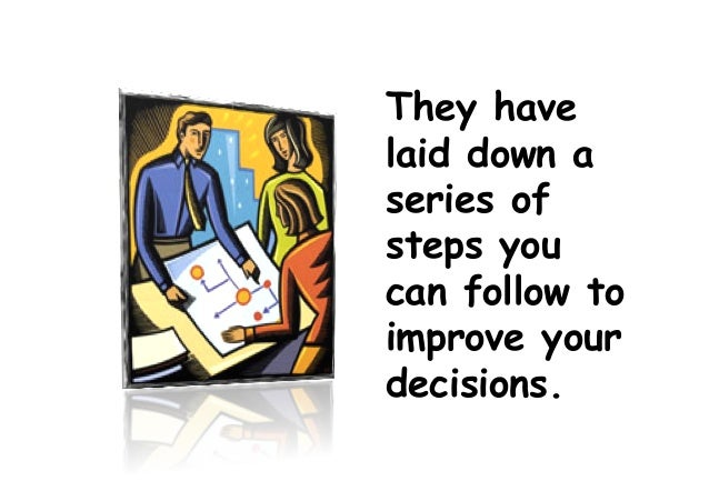 They have laid down a series of steps you can follow to improve your decisions.