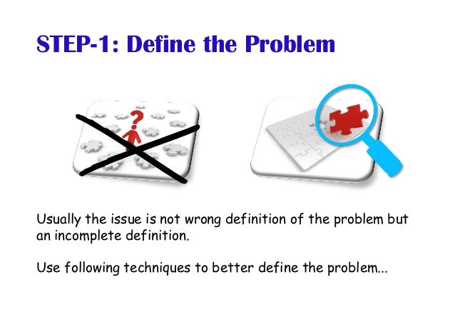 STEP-1: Define the Problem Usually the issue is not wrong definition of the problem but an incomplete definition. Use foll...