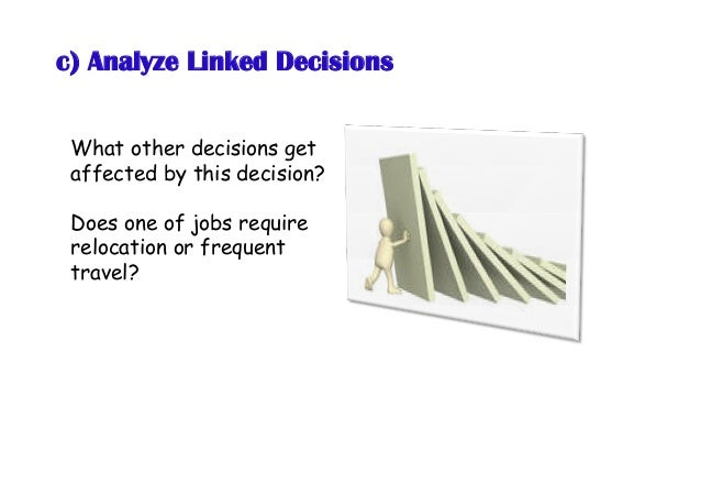 c) Analyze Linked Decisions What other decisions get affected by this decision? Does one of jobs require relocation or fre...