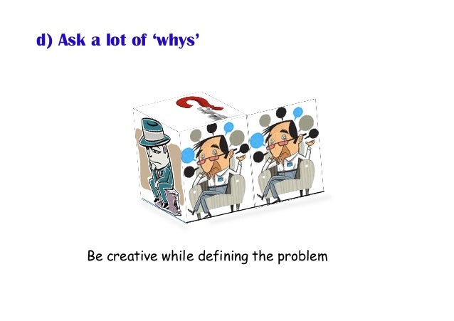 d) Ask a lot of 'whys' Be creative while defining the problem