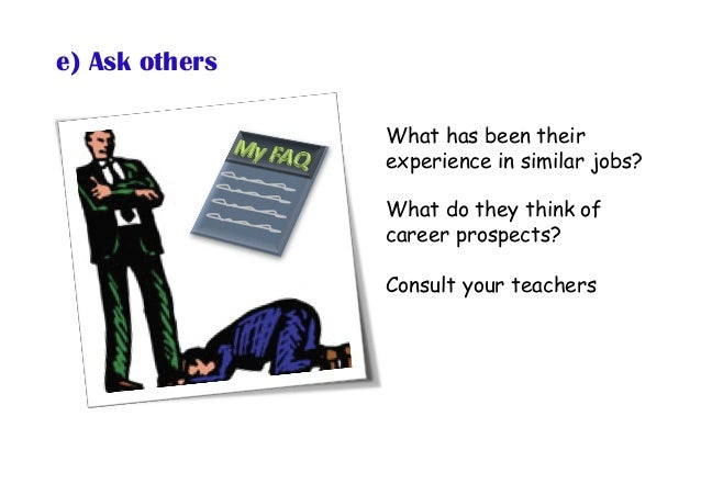 e) Ask others What has been their experience in similar jobs? What do they think of career prospects? Consult your teachers