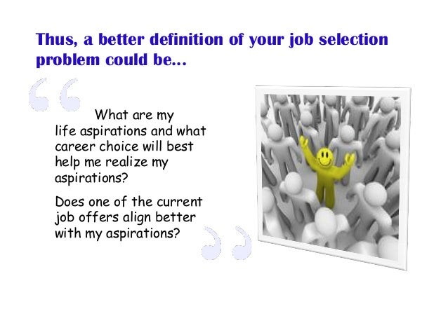 Thus, a better definition of your job selection problem could be... What are my life aspirations and what career choice wi...