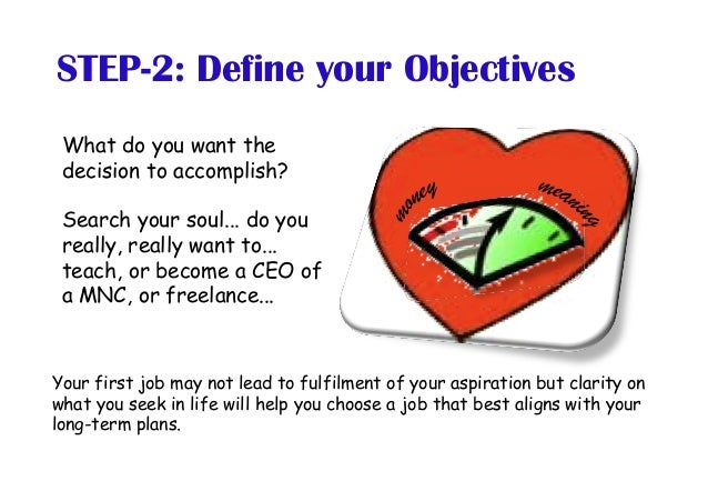 STEP-2: Define your Objectives What do you want the decision to accomplish? Search your soul... do you really, really want...