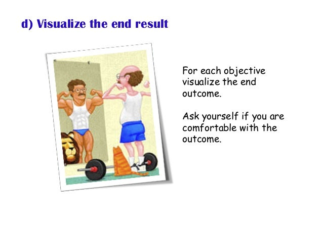 d) Visualize the end result For each objective visualize the end outcome. Ask yourself if you are comfortable with the out...
