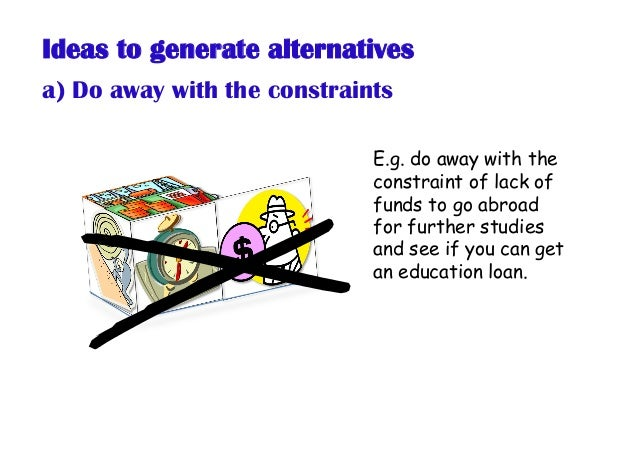 Ideas to generate alternatives a) Do away with the constraints E.g. do away with the constraint of lack of funds to go abr...