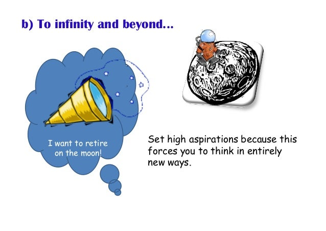 b) To infinity and beyond... Set high aspirations because this forces you to think in entirely new ways. I want to retire ...