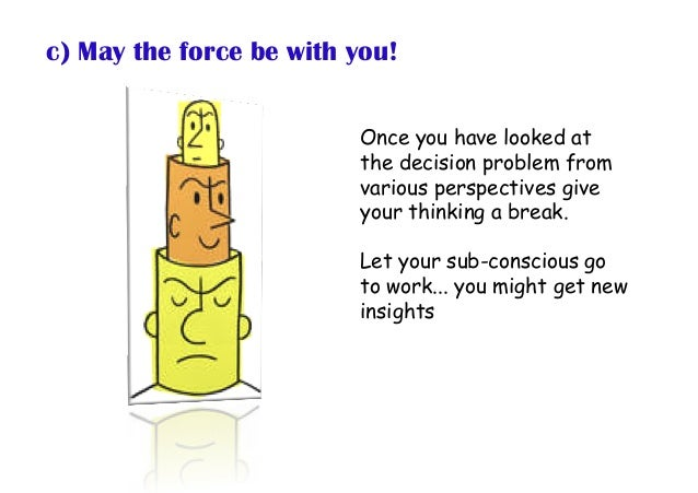c) May the force be with you! Once you have looked at the decision problem from various perspectives give your thinking a ...