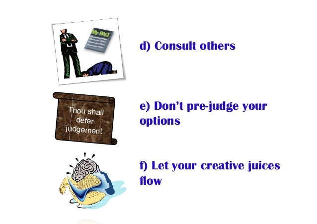 d) Consult others e) Don't pre-judge your options f) Let your creative juices flow Thou shall defer judgement