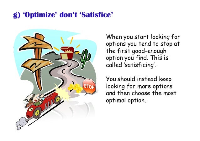 g) 'Optimize' don't 'Satisfice' When you start looking for options you tend to stop at the first good-enough option you fi...