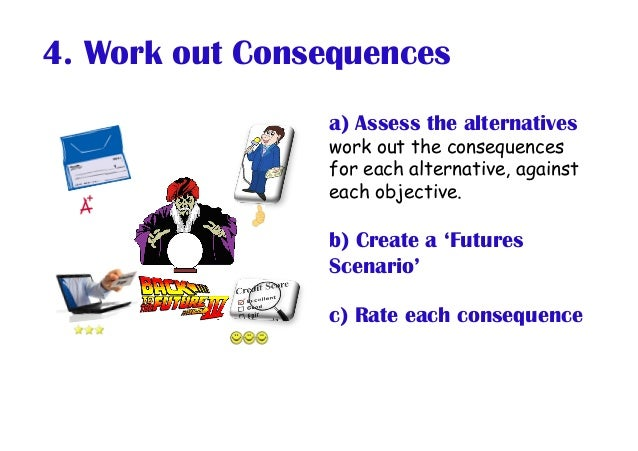 4. Work out Consequences a) Assess the alternatives work out the consequences for each alternative, against each objective...