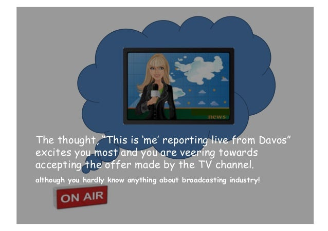 """The thought, """"This is 'me' reporting live from Davos"""" excites you most and you are veering towards accepting the offer mad..."""