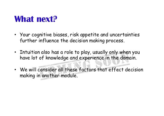What next? • Your cognitive biases, risk appetite and uncertainties further influence the decision making process. • Int...