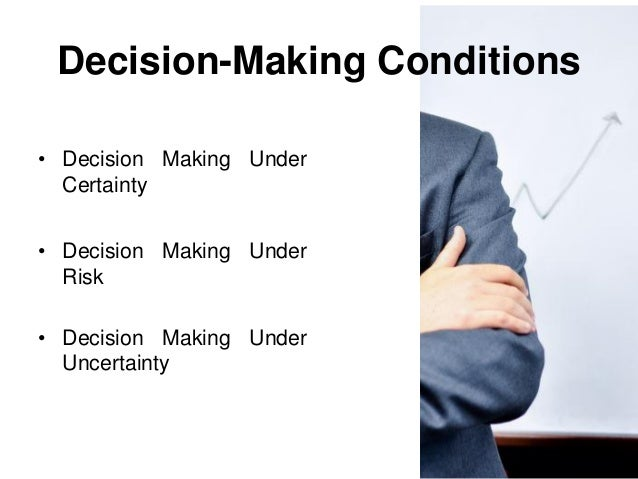 what are the conditions of certainty risk and uncertainty under which decisions are made