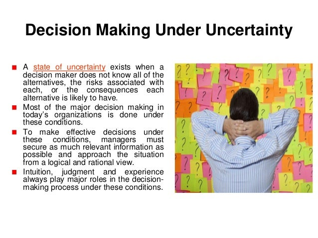 certainty under decision making examples Maximax, maximin and minimax regret  maximin, maximax and minimax regret are three approaches to decision making under uncertainty illustration  payoff tables show the payoff (profit or loss) for the range of possible outcomes based on two factors.