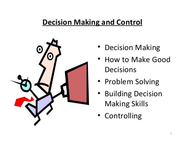 1Decision Making and Control• Decision Making• How to Make GoodDecisions• Problem Solving• Building DecisionMaking Skills•...