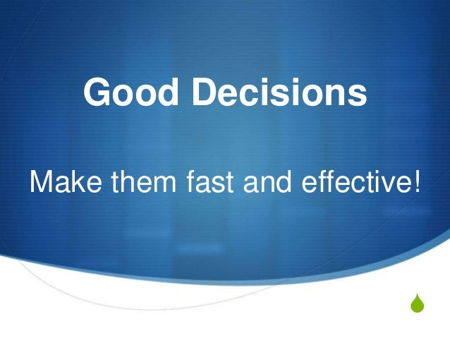 Good Decisions Make them fast and effective!  S