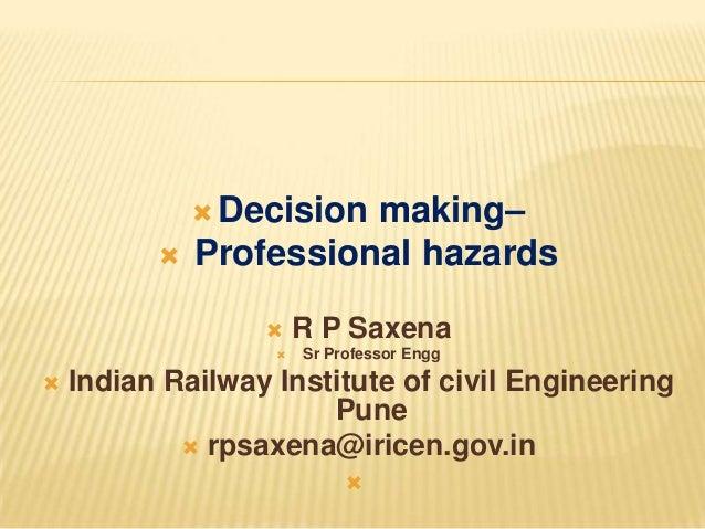  Decision   making– Professional hazards      R P Saxena Sr Professor Engg  Indian Railway Institute of civil Enginee...