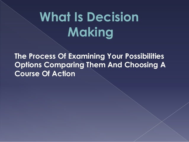 What Is Decision Making The Process Of Examining Your Possibilities Options Comparing Them And Choosing A Course Of Action