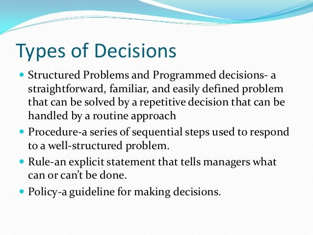 routine and intuitive decisions Programmed decisions are made in routine, repetitive, well-structured situations with predetermined decision rules these may be based on habit, or established policies, rules and procedures and stem from prior experience or technical knowledge about what works or does not work in a given situation.