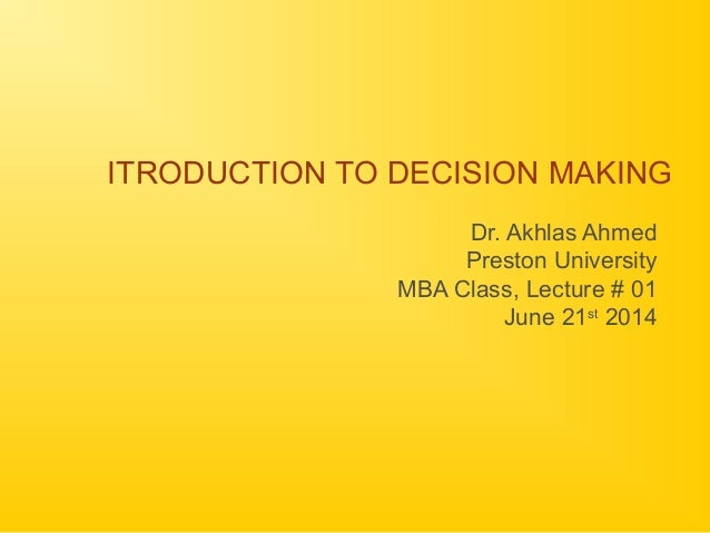 ITRODUCTION TO DECISION MAKING Dr. Akhlas Ahmed Preston University MBA Class, Lecture # 01 June 21st 2014