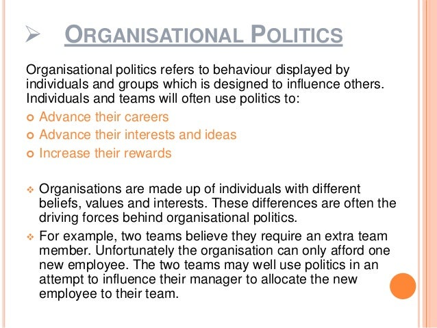 politics in organisation Definition of organizational politics: the pursuit of individual agendas and self-interest in an organization without regard to their effect on the organization's.