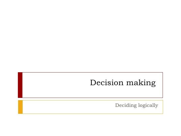 Decision making  Deciding logically