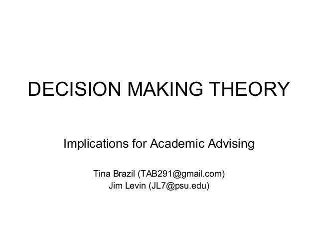 DECISION MAKING THEORY Implications for Academic Advising Tina Brazil (TAB291@gmail.com) Jim Levin (JL7@psu.edu)