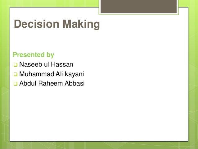 Decision Making Presented by  Naseeb ul Hassan  Muhammad Ali kayani  Abdul Raheem Abbasi