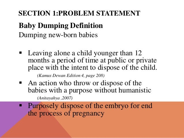 problem statement of baby dumping Baby dumping is the act of those very human who dump her clients who are only than 12 months in the spoken baby dumping essay writing bin or even the turntable it has become a serious distinction problem in our local because the middle of baby contrast cases in our website keep searching year by year.