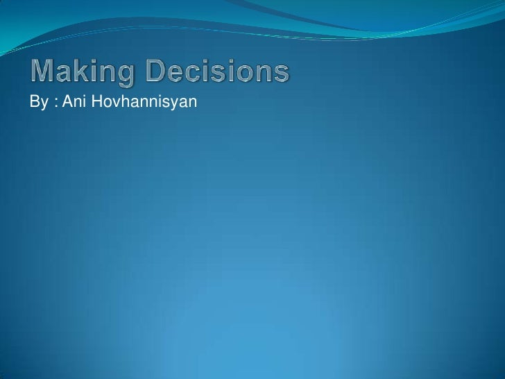 Making Decisions<br />By : Ani Hovhannisyan<br />
