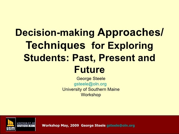 Decision-making  Approaches/Techniques   for Exploring Students: Past, Present and Future George Steele [email_address]   ...