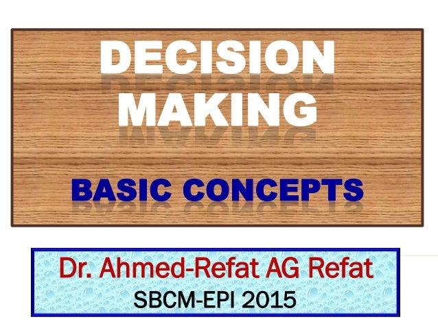 DECISION MAKING BASIC CONCEPTS Dr. Ahmed-Refat AG Refat SBCM-EPI 2015