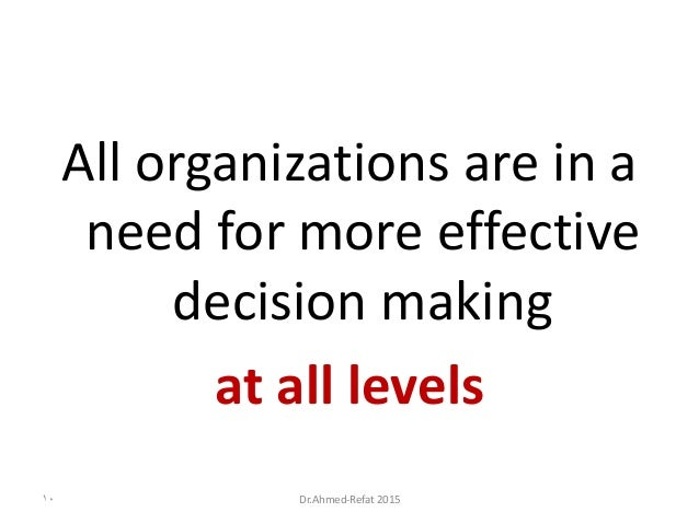 All organizations are in a need for more effective decision making at all levels Dr.Ahmed-Refat 201510