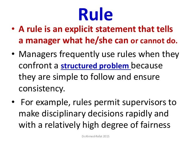 Rule • A rule is an explicit statement that tells a manager what he/she can or cannot do. • Managers frequently use rules ...