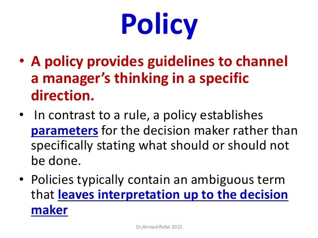 Policy • A policy provides guidelines to channel a manager's thinking in a specific direction. • In contrast to a rule, a ...