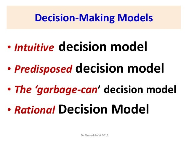 Decision-Making Models • Intuitive decision model • Predisposed decision model • The 'garbage-can' decision model • Ration...