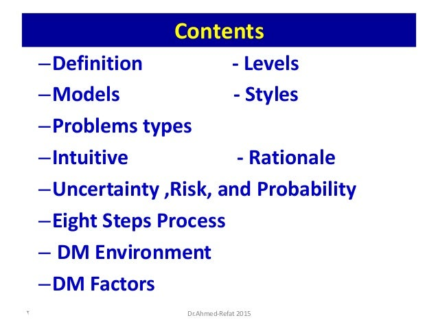 Contents –Definition - Levels –Models - Styles –Problems types –Intuitive - Rationale –Uncertainty ,Risk, and Probability ...