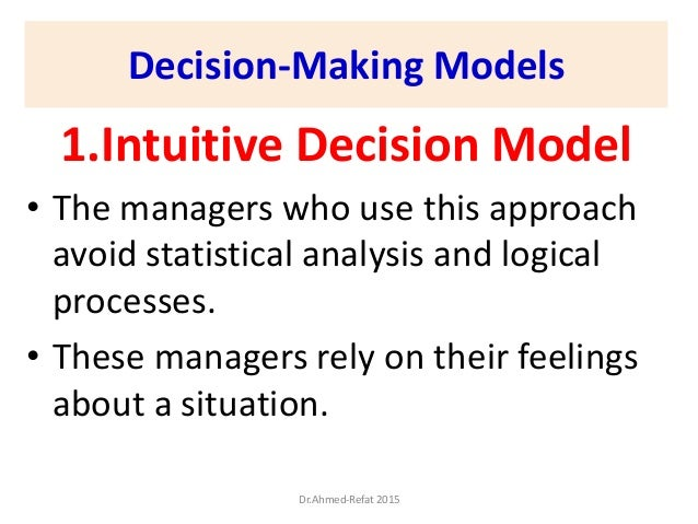 Decision-Making Models 1.Intuitive Decision Model • The managers who use this approach avoid statistical analysis and logi...