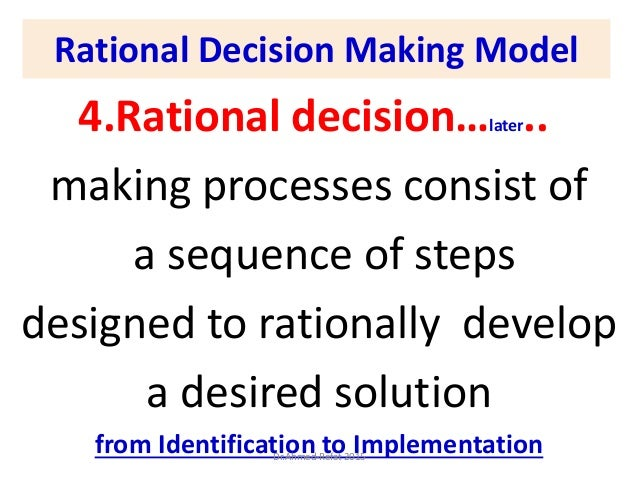 Rational Decision Making Model 4.Rational decision…later.. making processes consist of a sequence of steps designed to rat...