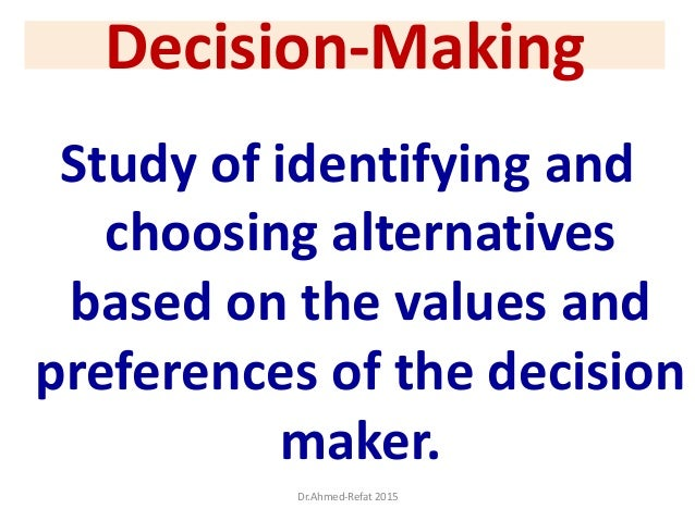 Decision-Making Study of identifying and choosing alternatives based on the values and preferences of the decision maker. ...
