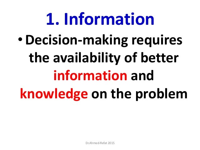 1. Information •Decision-making requires the availability of better information and knowledge on the problem Dr.Ahmed-Refa...