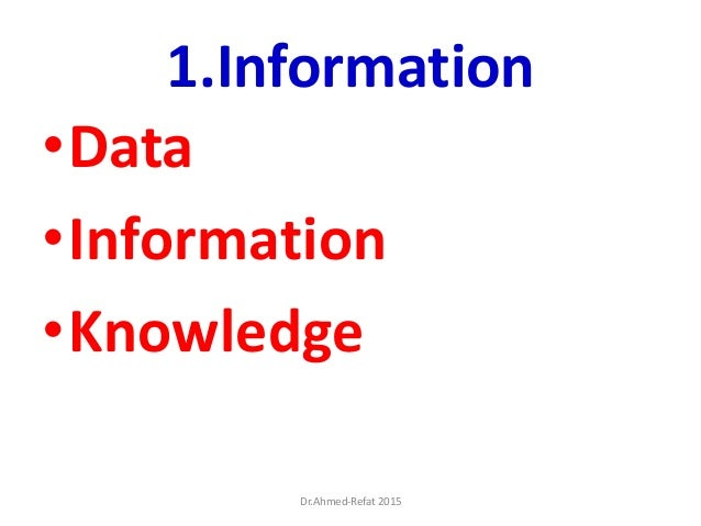 1.Information •Data •Information •Knowledge Dr.Ahmed-Refat 2015