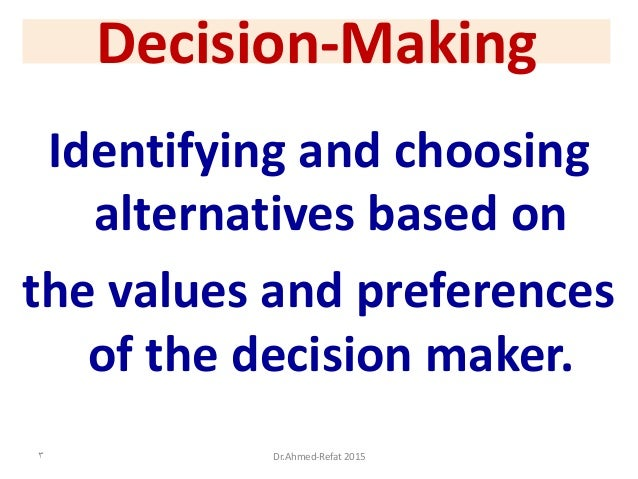 Decision-Making Identifying and choosing alternatives based on the values and preferences of the decision maker. 3 Dr.Ahme...