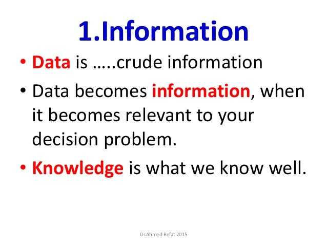 1.Information • Data is …..crude information • Data becomes information, when it becomes relevant to your decision problem...